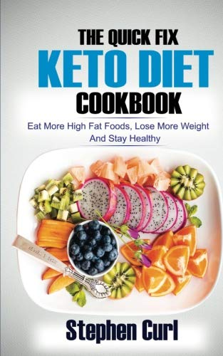 The Quick Fix Keto Diet Cookbook: Eat More High Fat Foods, Lose More Weight & Stay Healthy by Stephen Curl