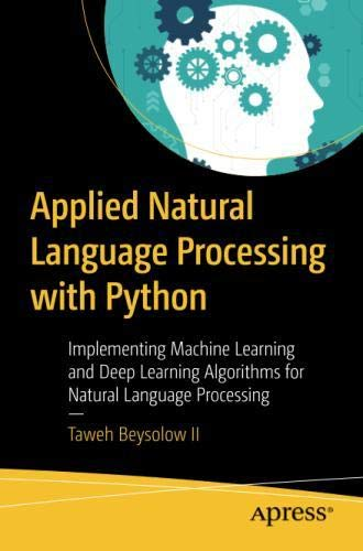 Applied Natural Language Processing with Python: Implementing Machine Learning and Deep Learning Algorithms for Natural Language Processing by Apress