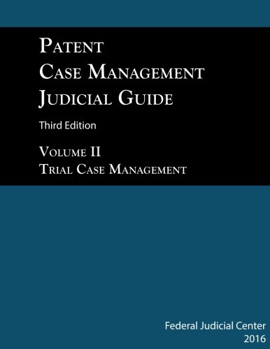 Patent Case Management Judicial Guide 3rd edition (2016) Volume II: Trial Case Management, Design Patents, Plant Patents, ANDA/Biosimilars, Federal Claims, and Patent Primer (Volume 2)