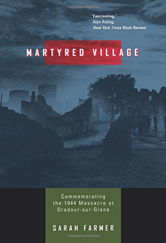 Martyred Village: Commemorating the 1944 Massacre at Oradour-sur-Glane