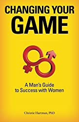 Changing Your Game: A Man's Guide to Success with Women by Christie Hartman (2012-03-17)