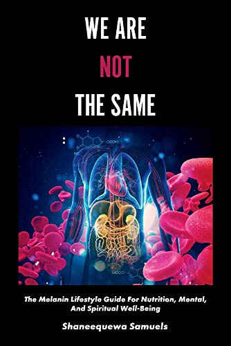 We Are Not the Same: The Melanin Lifestyle Guide for Nutrition, Mental, and Spiritual Well-Being