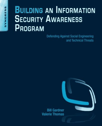 Building an Information Security Awareness Program: Defending Against Social Engineering and Technical Threats
