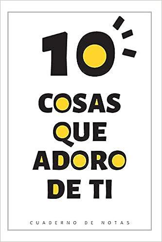 10 Cosas Que Adoro De Ti: Cuaderno Con Espacio Para Escribir ...