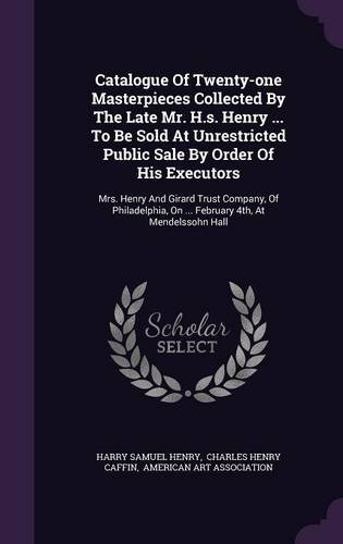Download Catalogue Of Twenty-one Masterpieces Collected By The Late Mr. H.s. Henry ... To Be Sold At Unrestricted Public Sale By Order Of His Executors: Mrs. ... On ... February 4th, At Mendelssohn Hall PDF