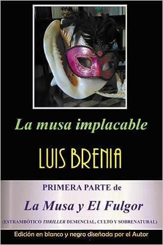 La musa implacable (EDICION MONOCROMATICA): Estrambótico thriller demencial, culto y sobrenatural (La Musa y El Fulgor) (Volume 1) (Spanish Edition): Luis ...