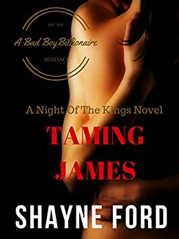 TAMING JAMES, A Bad Boy Billionaire Romance (NIGHT OF THE KINGS SERIES Book 3) by [Ford, Shayne]