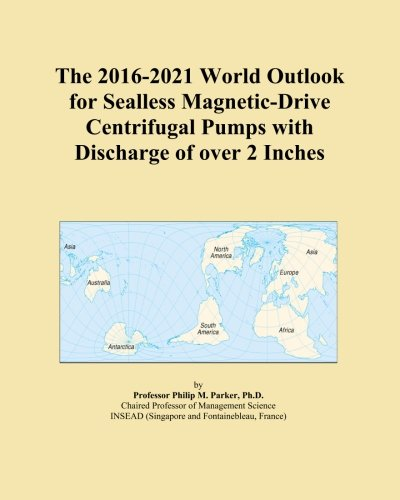 Price comparison product image The 2016-2021 World Outlook for Sealless Magnetic-Drive Centrifugal Pumps with Discharge of over 2 Inches
