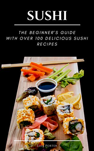 Sushi : The beginners guide with over 100 delicious sushi recipes by Ella Porter