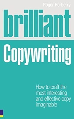 Brilliant Copywriting: How to Craft the Most Interesting and Effective Copy Imaginable (Brilliant Business) by Horberry, Roger 1st (first) Edition (2009)