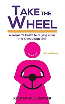 Take the Wheel: A Woman's Guide to Buying a Car Her Own Damn Self