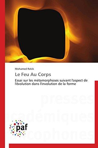 (Le Feu Au Corps: Essai sur les métamorphoses suivant l'aspect de l'évolution dans l'involution de la forme (Omn.Pres.Franc.) (French Edition))