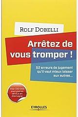 Arr??tez de vous tromper : 52 erreurs de jugement qu'il vaut mieux laisser aux autres... by Rolf Dobelli (2012-10-04)
