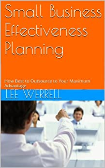 Small Business Effectiveness  Planning: How Best to Outsource to Your Maximum Advantage by [Werrell, Lee]