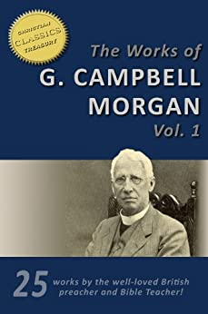 The Works of G. Campbell Morgan (25-in-1).  Discipleship, Hidden Years, Life Problems, Evangelism, Parables of the Kingdom, Crises of Christ and more! by [Morgan, G. Campbell]
