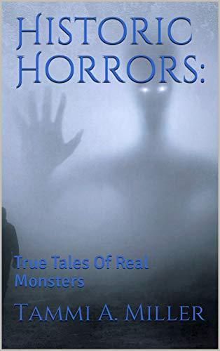 Historic Horrors:: True Tales Of Real Monsters by [Miller, Tammi A.]