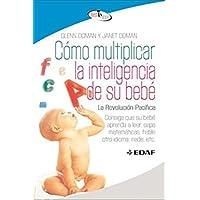 Como multiplicar la inteligencia de su bebé: Consiga que su bebé aprenda a leer, sepa matemáticas, hable otro idioma, nade, etc