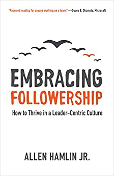 Embracing Followership: How to Thrive in a Leader-Centric Culture (English Edition) por [Hamlin Jr., Allen]