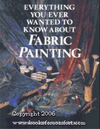 Everything You Ever Wanted to Know About Fabric Painting - Fabric Painting Books