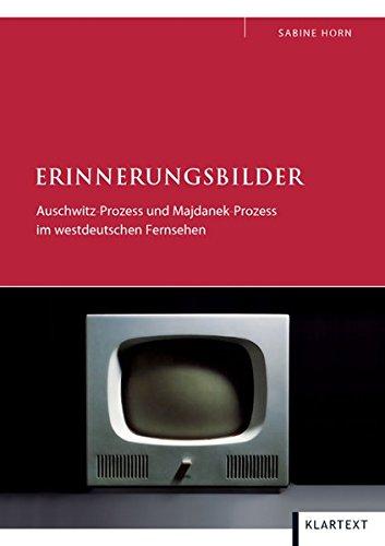 Erinnerungsbilder : Auschwitz-Prozess und Majdanek-Prozess im westdeutschen Fernsehen