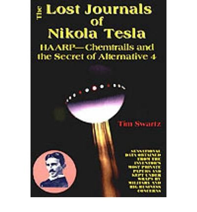 The-Lost-Journals-of-Nikola-Tesla-HAARP-Chemtrails-and-the-Secret-of-Alternative-4-THE-LOST-JOURNALS-OF-NIKOLA-TESLA-HAARP-CHEMTRAILS-AND-THE-SECRET-OF-ALTERNATIVE-4-By-Swartz-Tim-Author-Dec-02-2011-P