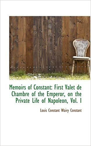 Memoirs of Constant: First Valet de Chambre of the Emperor, on the Private Life of Napoleon, Vol. I: 1