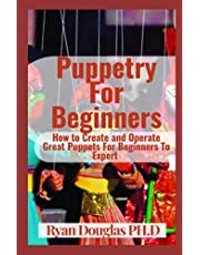 Puppetry For Beginners: How to Create and Operate Great Puppets For Beginners To Expert