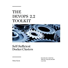 The DevOps 2.2 Toolkit: Self-Sufficient Docker Clusters: Building Self-Adaptive And Self-Healing Docker Clusters