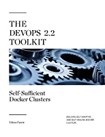 The DevOps 2.2 Toolkit: Self-Sufficient Docker Clusters Front Cover