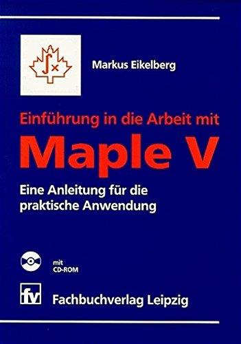 Einführung in die Arbeit mit Maple V mit CD-ROM: Eine Anleitung für die praktische Anwendung