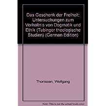 Das Geschenk der Freiheit: Untersuchungen zum Verhältnis von Dogmatik und Ethik (Tübinger theologische Studien) (German Edition)