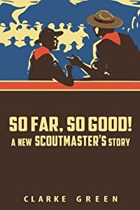 So Far So Good: A New Scoutmaster's Story by Clarke Green (January 04,2015)
