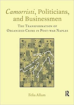 Camorristi, Politicians and Businessmen: The Transformation of Organized Crime in Post-War Naples Vol 11 (Legenda Italian Perspectives)
