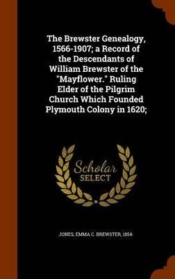 The Brewster Genealogy, 1566-1907; A Record of the Descendants of William Brewster of the Mayflower. Ruling Elder of the Pilgrim Church Which Founded Plymouth Colony in 1620;(Hardback) - 2015 Edition ebook