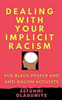 DEALING WITH YOUR IMPLICIT RACISM: For black people and anti-racism activists by [Oladumiye, Sefunmi]