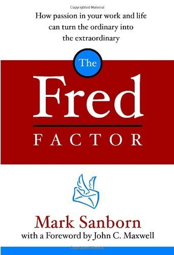 The Fred Factor: How Passion in Your Work and Life Can Turn the Ordinary into the Extraordinary by Mark Sanborn (2004-04-20)