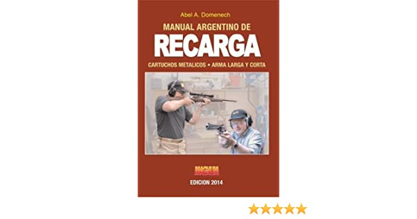 Reloading Metallic Cartridge 2014 Long And Handgun Argentine Manual / Manual Argentino De Recarga 2014 Cartuchos Metálicos Arma Larga Y Corta: Abel ...