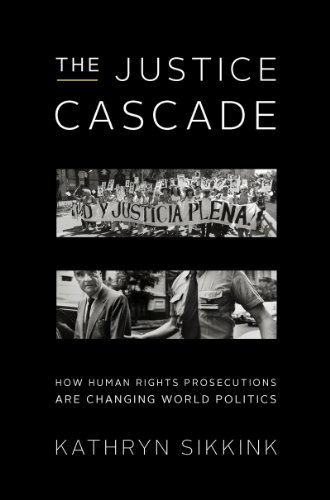 The Justice Cascade: How Human Rights Prosecutions Are Changing World Politics (Norton Series In World Politics)