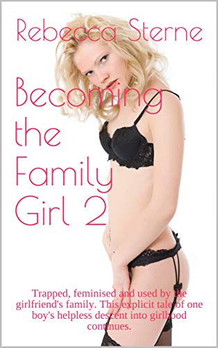 Becoming the Family Girl 2: Trapped, feminised and used by the girlfriend's family. This explicit tale of one boy's helpless descent into girlhood continues. (Sissyboy Panties)