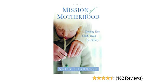 The Mission of Motherhood Touching Your Childs Heart of Eternity