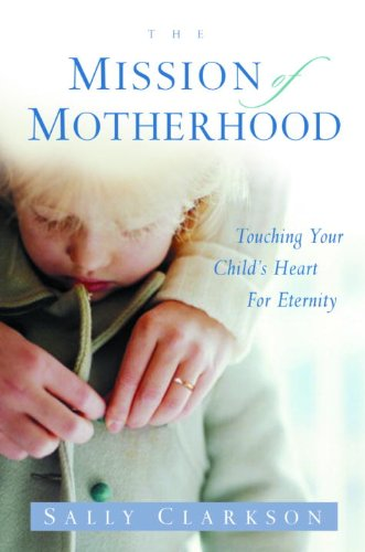 The Mission of Motherhood: Touching Your Child's Heart of Eternity