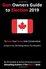 Canadian Gun Owners Guide to Election 2019: To Save your Guns, Vote Conservative… Except in the 100 Ridings Where You Shouldn't Paperback