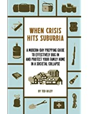 When Crisis Hits Suburbia: A Modern-Day Prepping Guide to Effectively Bug in and Protect Your Family Home in a Societal Collapse