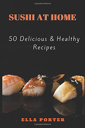 Sushi at Home: 50 Delicious & Healthy Recipes (Sushi CookBook) by Ella Porter