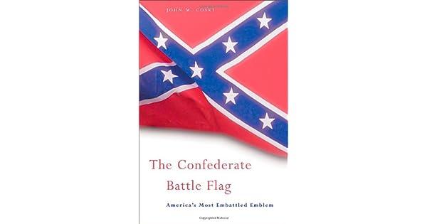 The Confederate Battle Flag: Americas Most Embattled Emblem