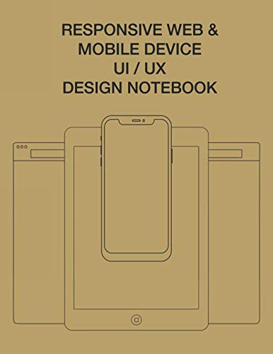 Responsive Web & Mobile Device UI/UX Design Notebook: User Interface Experience Design Rapid Prototype Sketchbook Phone Tablet & Desktop Breakpoints - 80 Grid-lined Wireframe Page Templates - Large