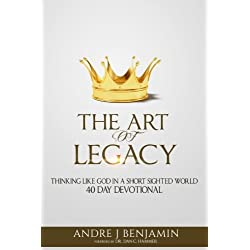 The Art Of Legacy: Thinking Like God In A Short Sighted World 40 Day Devotional (The Art Of Legacy Devotional) (Volume 1)