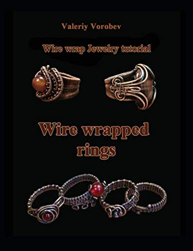 Wire wrap Jewelry tutorial. Wire wrapped rings.: Wire wrapped rings. A step by step guide. An Illustrated tutorial of the Wire Wrapping Art. (Wire wrap Jewelry tutorials) (Volume 20) -