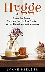 Hygge: Enjoy the Present Through the Healthy Danish Art of Happiness and Coziness
