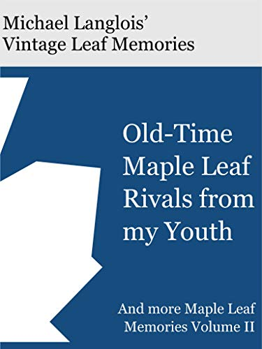 Old-time Maple Leaf Rivals from my Youth: And more Maple Leaf Memories (Vintage Leaf Memories Book 2)